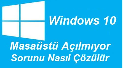 windows 10 masaüstü açılmıyor