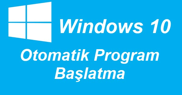 windows 10 otomatik program başlatma